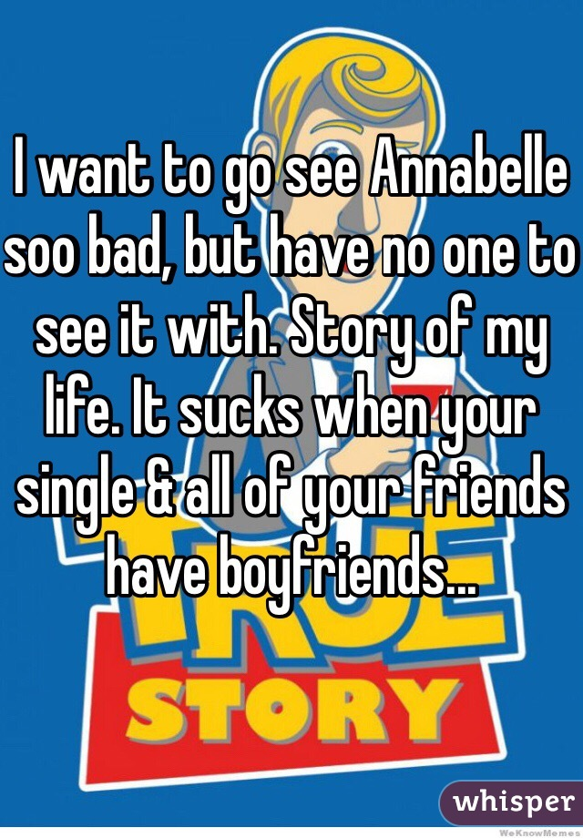 I want to go see Annabelle soo bad, but have no one to see it with. Story of my life. It sucks when your single & all of your friends have boyfriends...
