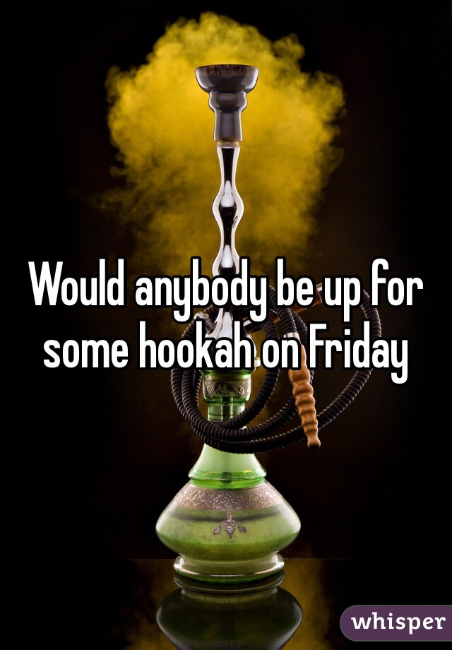 Would anybody be up for some hookah on Friday