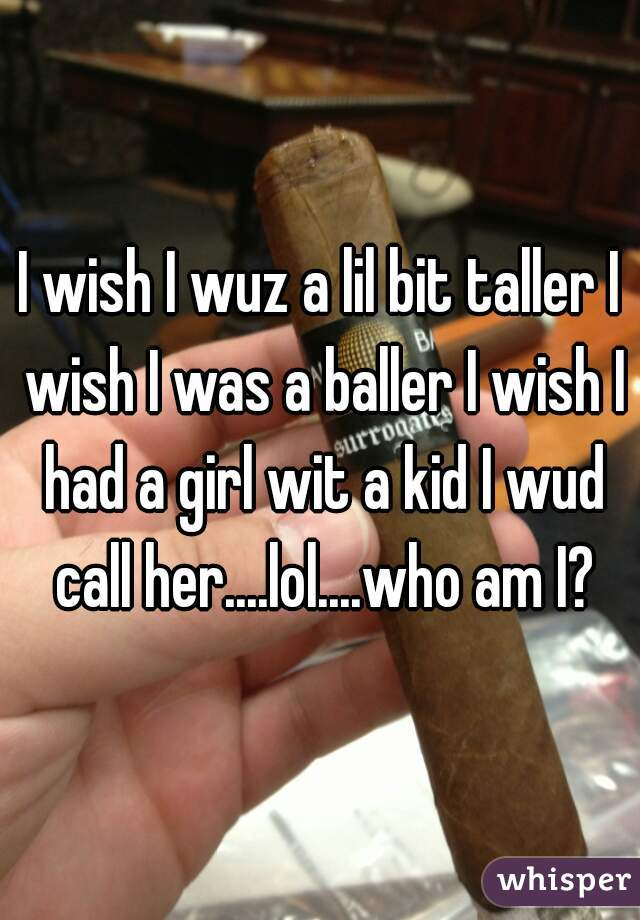 I wish I wuz a lil bit taller I wish I was a baller I wish I had a girl wit a kid I wud call her....lol....who am I?