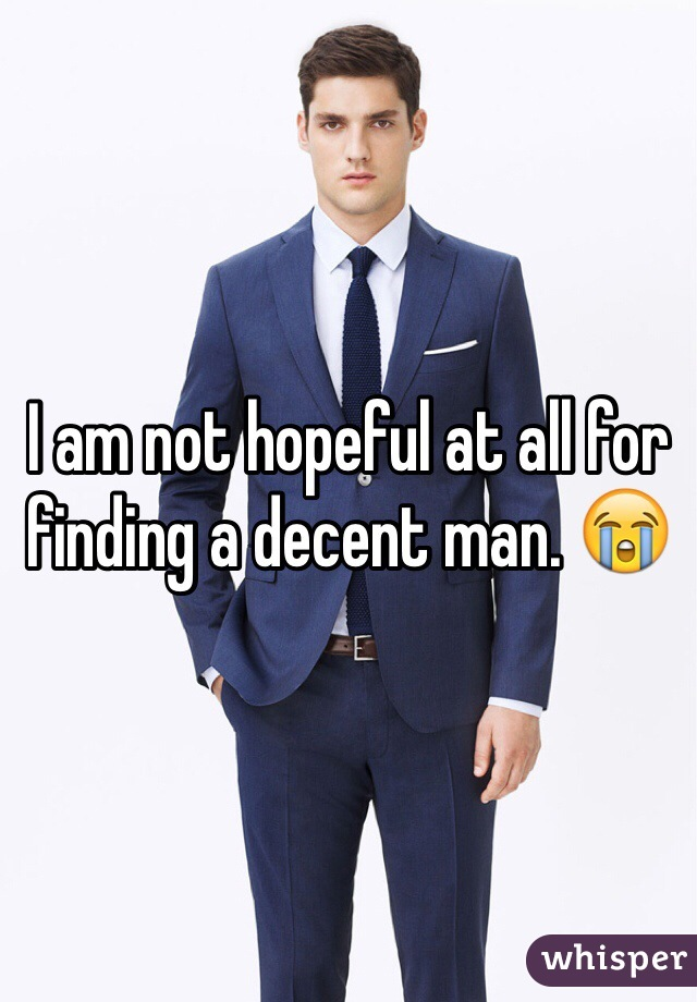 I am not hopeful at all for finding a decent man. 😭
