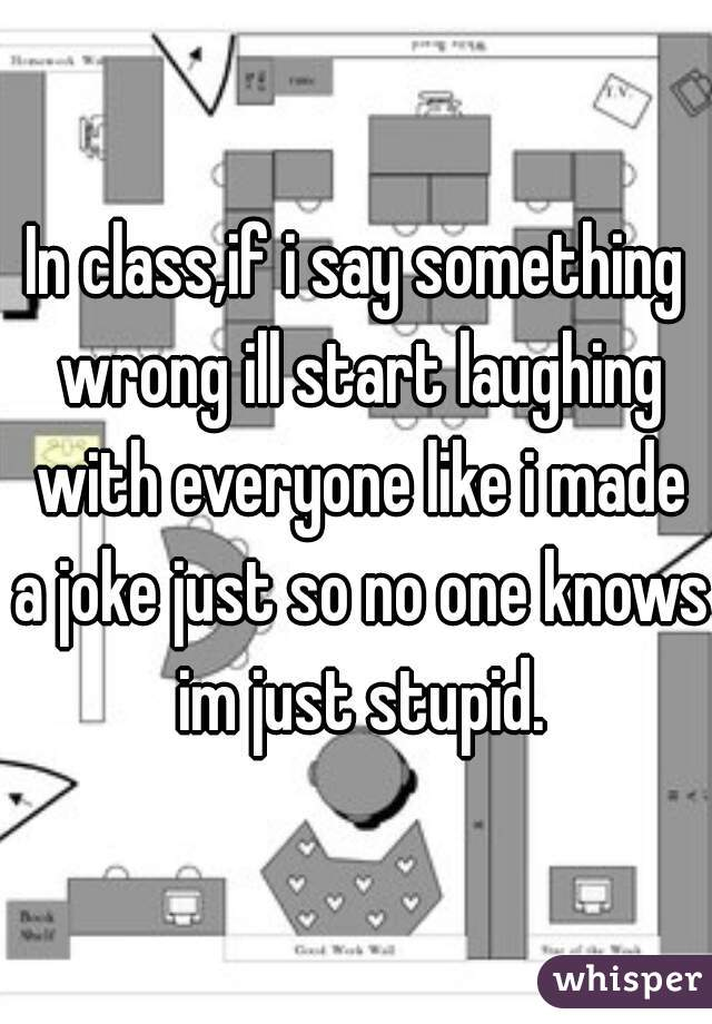 In class,if i say something wrong ill start laughing with everyone like i made a joke just so no one knows im just stupid.