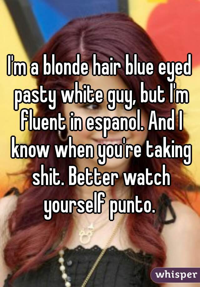 I'm a blonde hair blue eyed pasty white guy, but I'm fluent in espanol. And I know when you're taking shit. Better watch yourself punto.