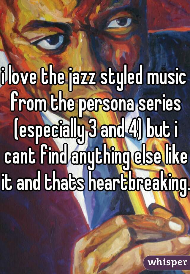 i love the jazz styled music from the persona series (especially 3 and 4) but i cant find anything else like it and thats heartbreaking.