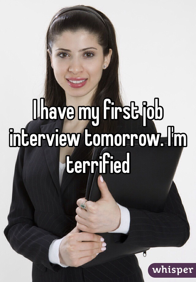 I have my first job interview tomorrow. I'm terrified