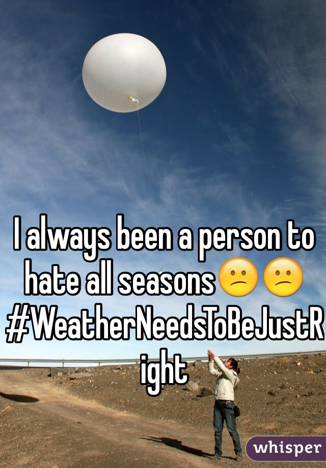 I always been a person to hate all seasons😕😕 #WeatherNeedsToBeJustRight