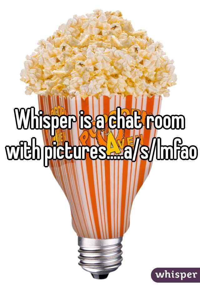 Whisper is a chat room with pictures.....a/s/lmfao