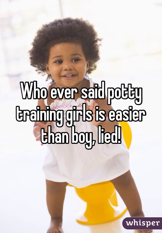 Who ever said potty training girls is easier than boy, lied!
