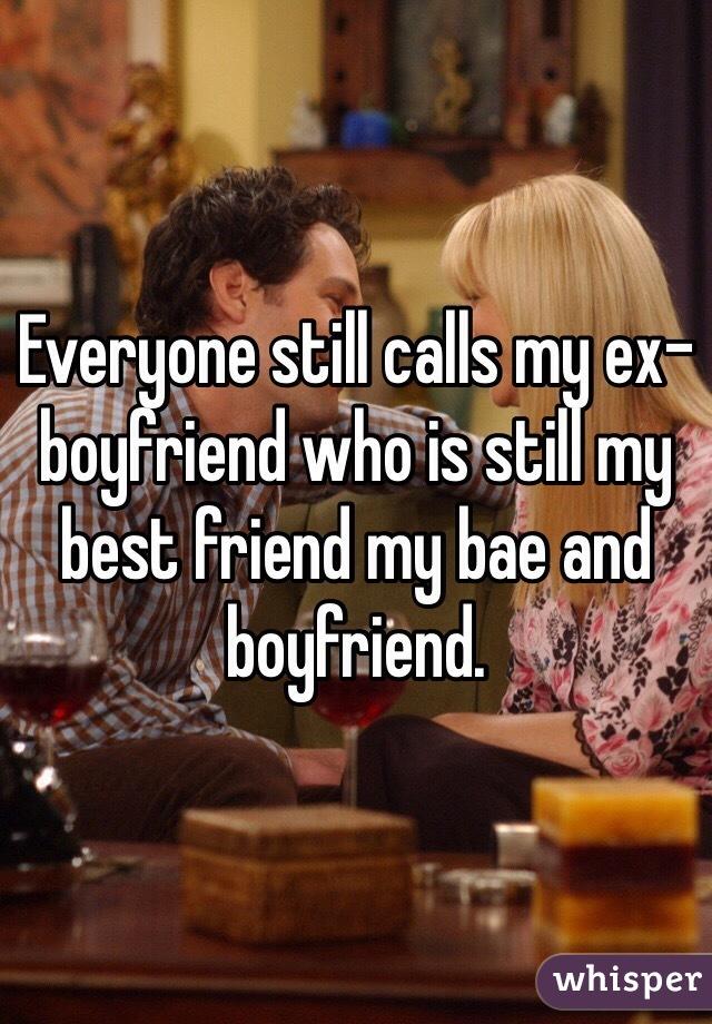 Everyone still calls my ex-boyfriend who is still my best friend my bae and boyfriend.