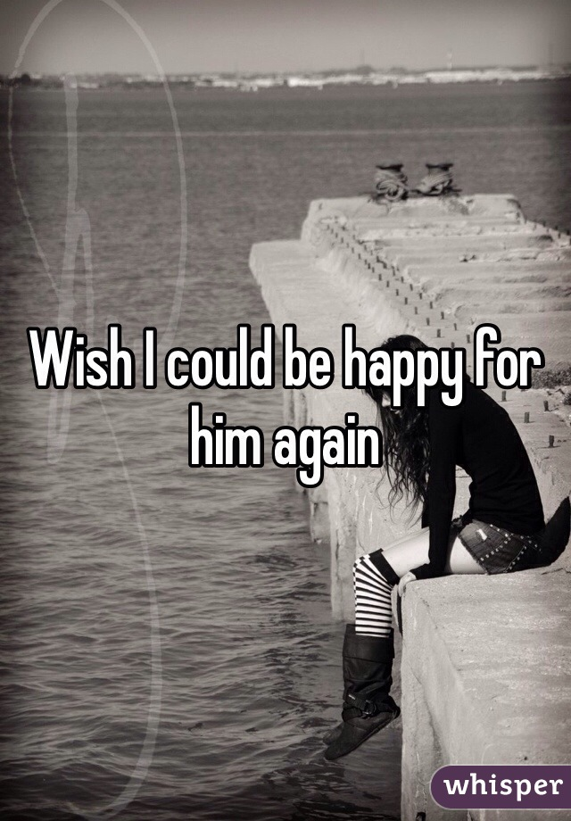 Wish I could be happy for him again