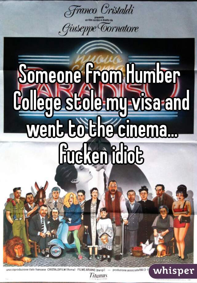 Someone from Humber College stole my visa and went to the cinema... fucken idiot
