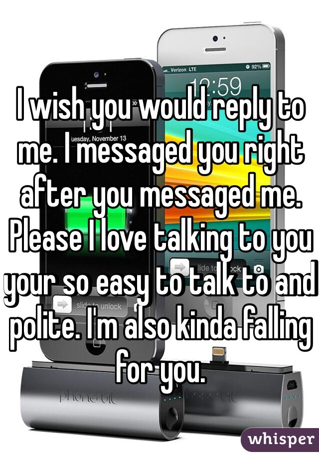 I wish you would reply to me. I messaged you right after you messaged me. Please I love talking to you your so easy to talk to and polite. I'm also kinda falling for you.
