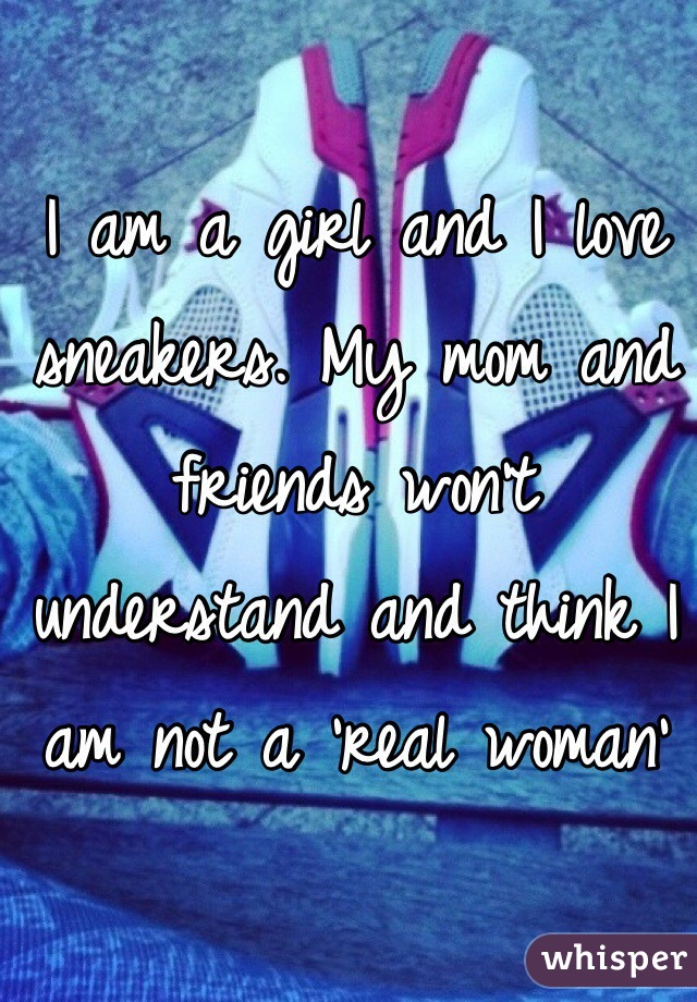 I am a girl and I love sneakers. My mom and friends won't understand and think I am not a 'real woman'
