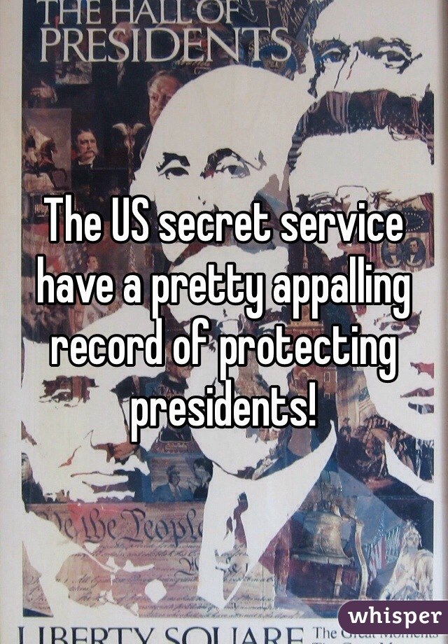The US secret service have a pretty appalling record of protecting presidents!