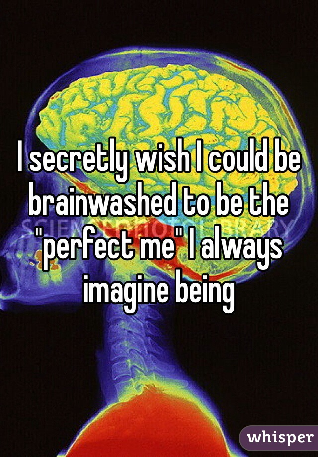 """I secretly wish I could be brainwashed to be the """"perfect me"""" I always imagine being"""