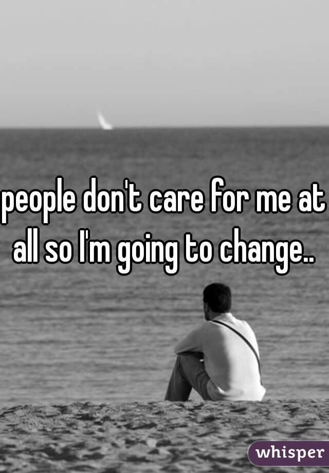 people don't care for me at all so I'm going to change..