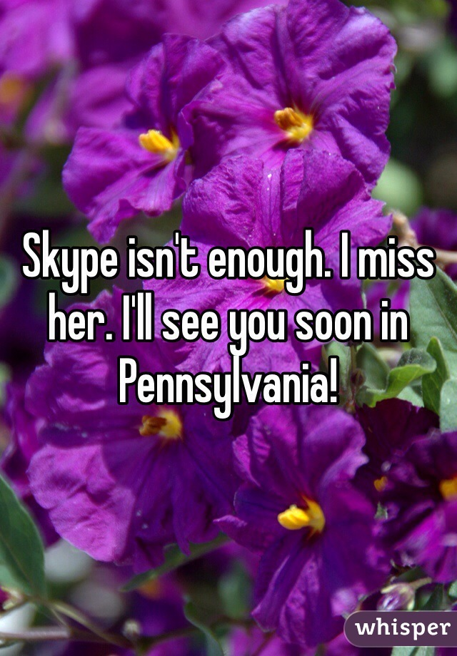 Skype isn't enough. I miss her. I'll see you soon in Pennsylvania!