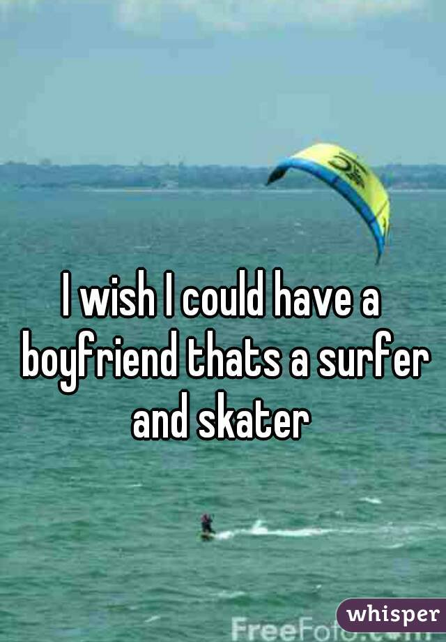 I wish I could have a boyfriend thats a surfer and skater