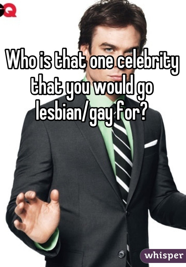Who is that one celebrity that you would go lesbian/gay for?