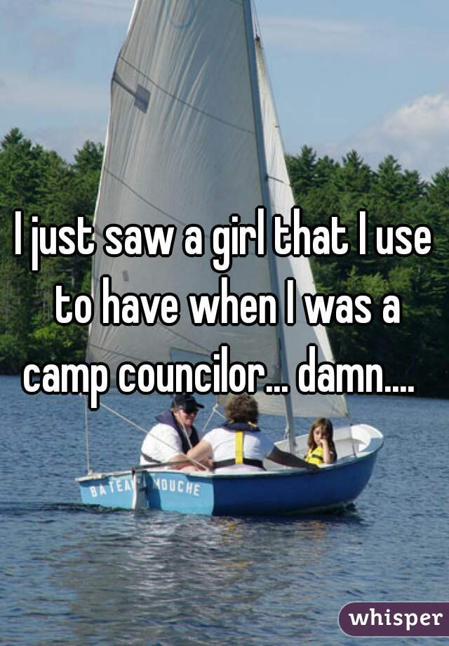 I just saw a girl that I use to have when I was a camp councilor... damn....