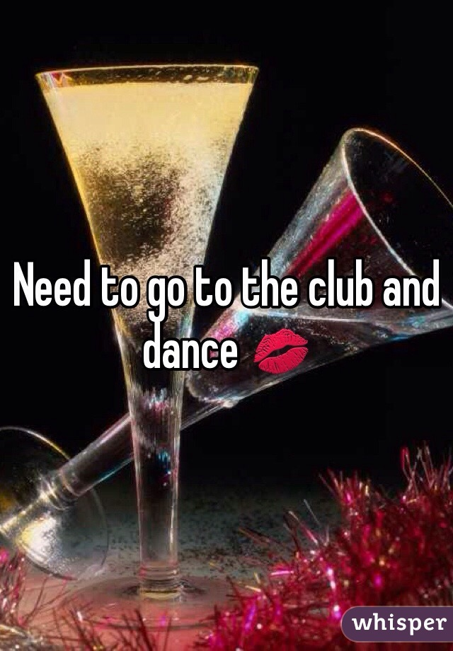Need to go to the club and dance 💋