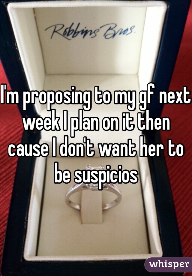 I'm proposing to my gf next week I plan on it then cause I don't want her to be suspicios