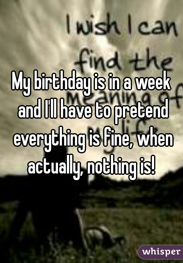 My birthday is in a week and I'll have to pretend everything is fine, when actually, nothing is!