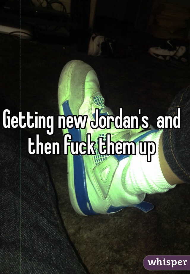 Getting new Jordan's  and then fuck them up