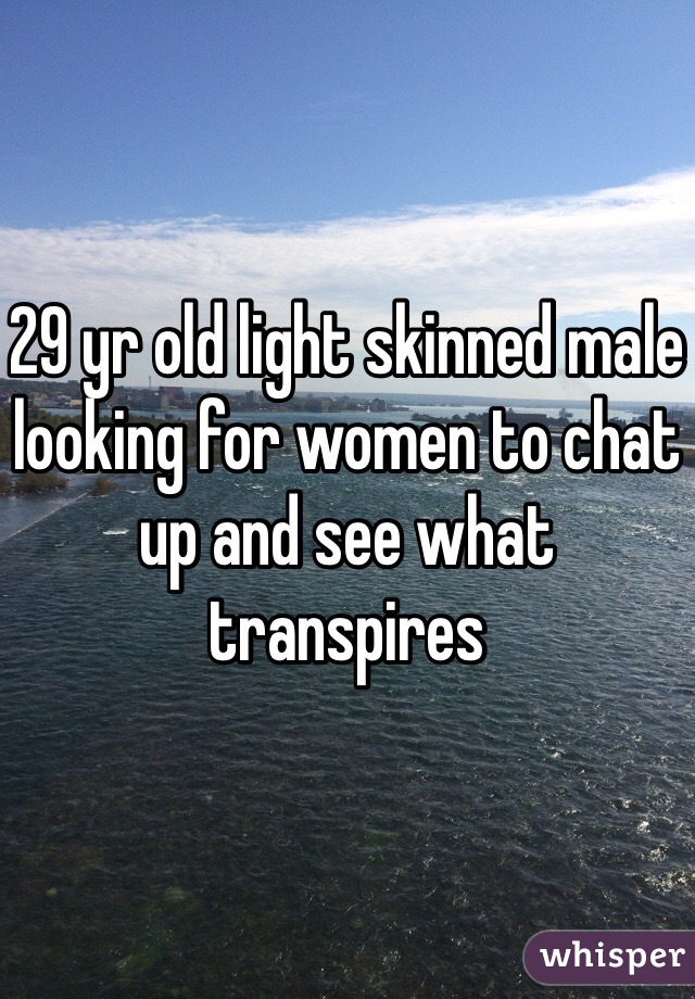 29 yr old light skinned male looking for women to chat up and see what transpires