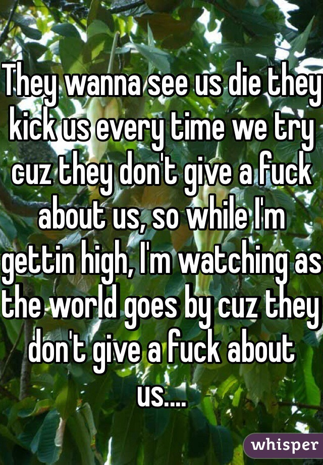 They wanna see us die they kick us every time we try cuz they don't give a fuck about us, so while I'm gettin high, I'm watching as the world goes by cuz they don't give a fuck about us....