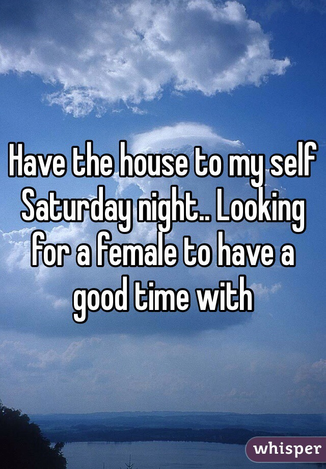 Have the house to my self Saturday night.. Looking for a female to have a good time with