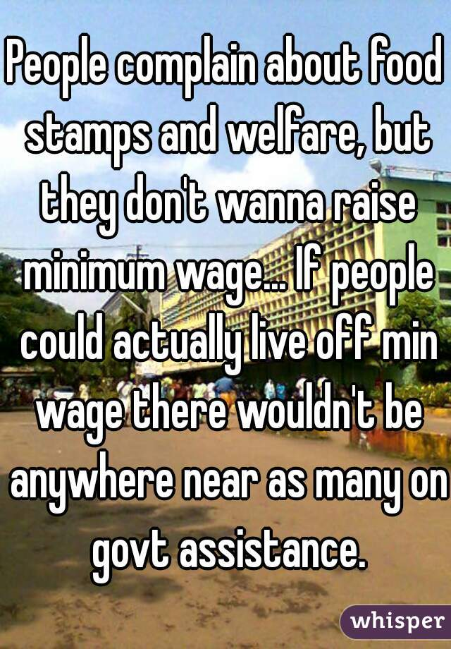 People complain about food stamps and welfare, but they don't wanna raise minimum wage... If people could actually live off min wage there wouldn't be anywhere near as many on govt assistance.