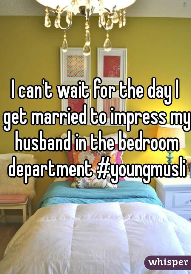 I can't wait for the day I get married to impress my husband in the bedroom department #youngmuslim
