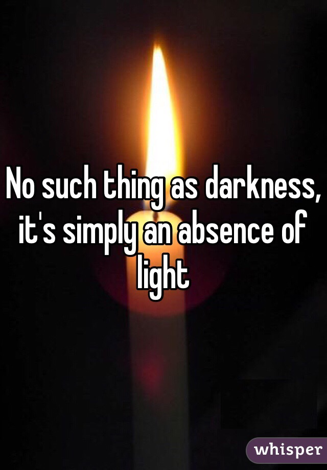 No such thing as darkness, it's simply an absence of light
