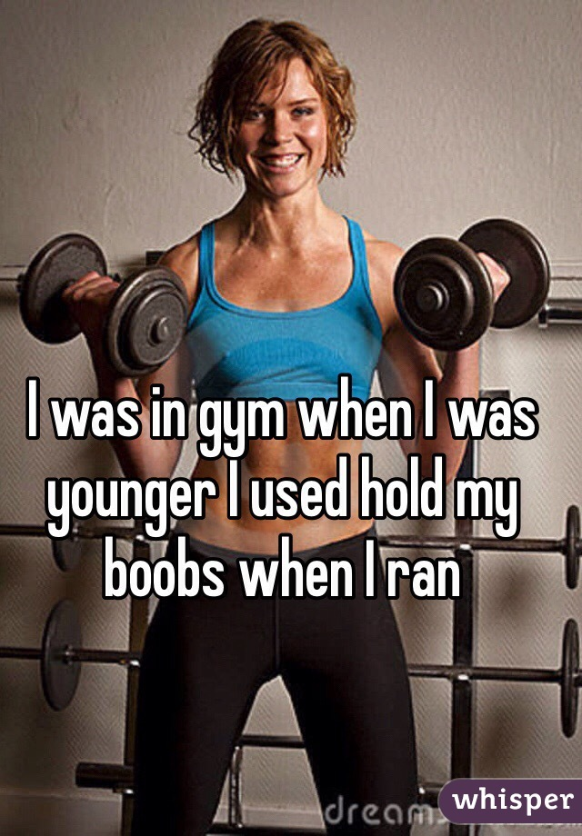I was in gym when I was younger I used hold my boobs when I ran
