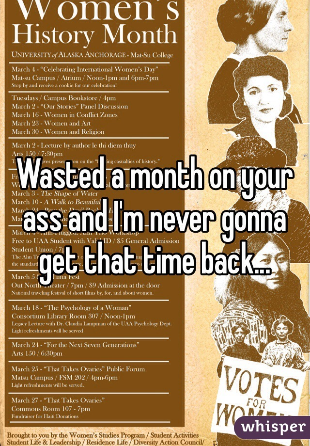 Wasted a month on your ass and I'm never gonna get that time back...
