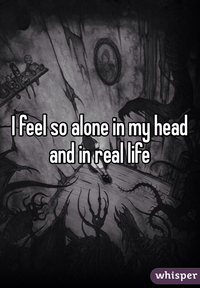 I feel so alone in my head and in real life
