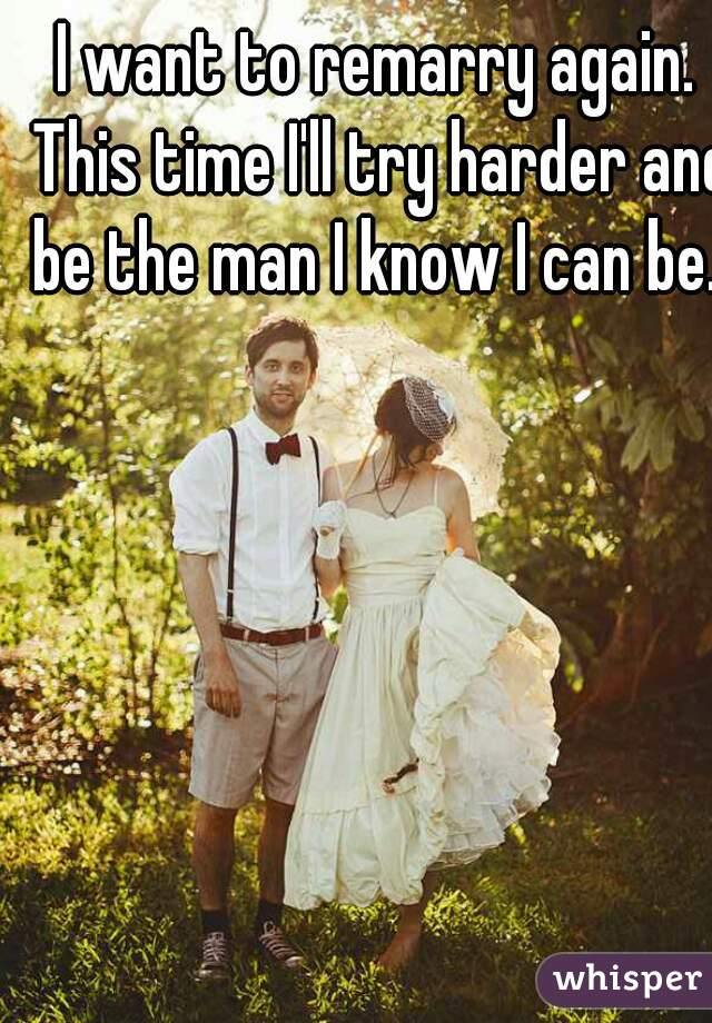 I want to remarry again. This time I'll try harder and be the man I know I can be.