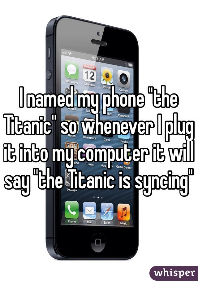 """I named my phone """"the Titanic"""" so whenever I plug it into my computer it will say """"the Titanic is syncing"""""""