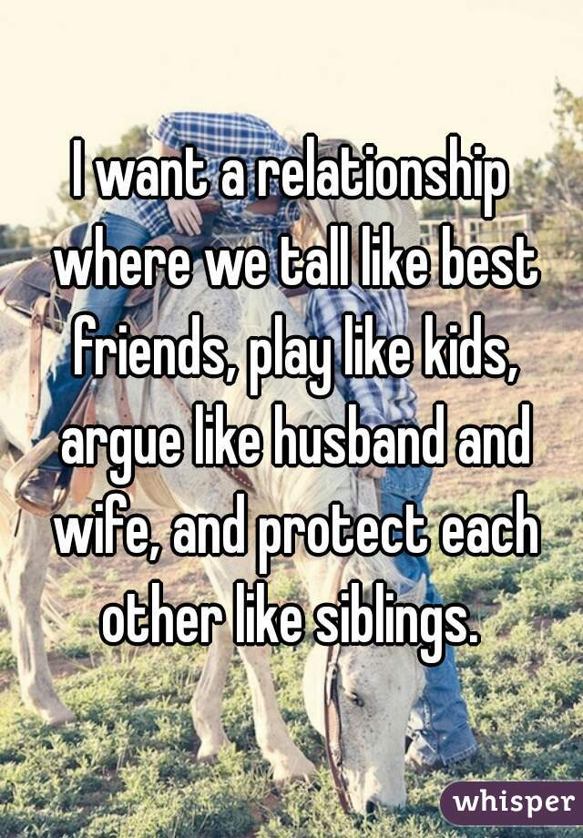 I want a relationship where we tall like best friends, play like kids, argue like husband and wife, and protect each other like siblings.