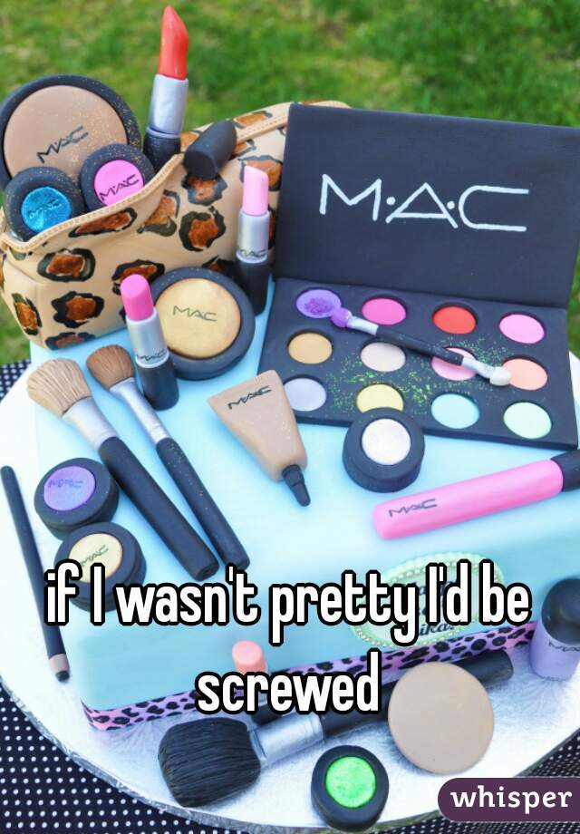 if I wasn't pretty I'd be screwed