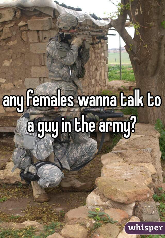 any females wanna talk to a guy in the army?
