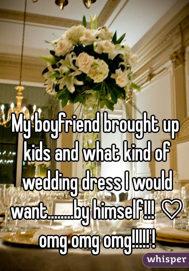 My boyfriend brought up kids and what kind of wedding dress I would want........by himself!!! ♡ omg omg omg!!!!!'!