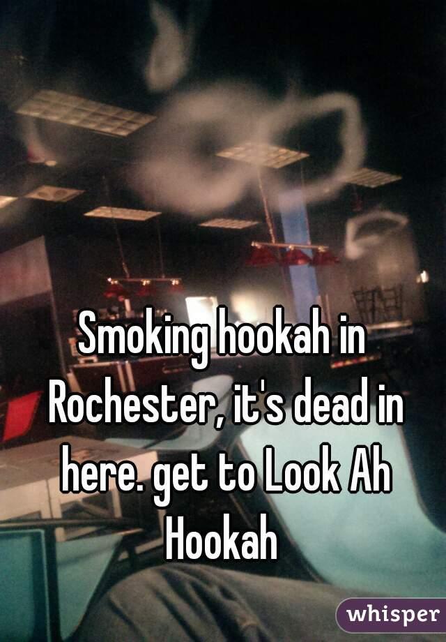 Smoking hookah in Rochester, it's dead in here. get to Look Ah Hookah