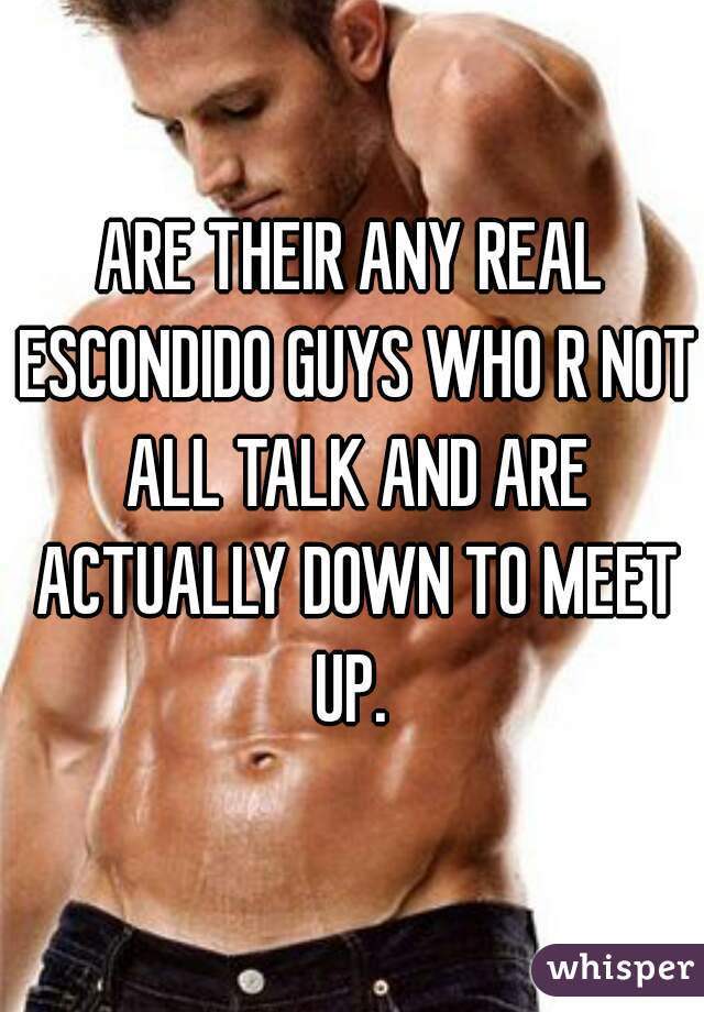 ARE THEIR ANY REAL ESCONDIDO GUYS WHO R NOT ALL TALK AND ARE ACTUALLY DOWN TO MEET UP.