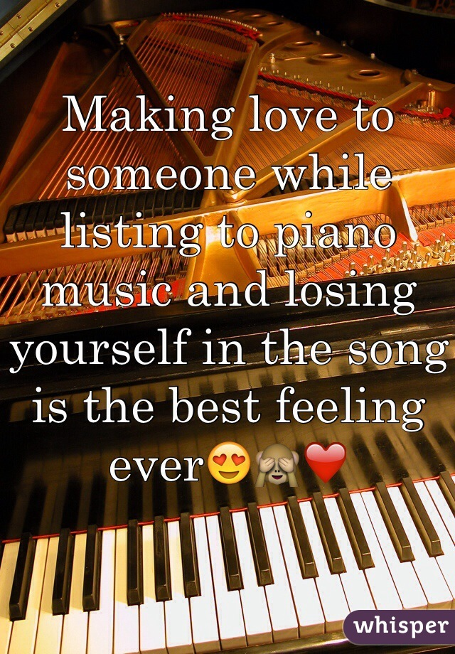 Making love to someone while listing to piano music and losing yourself in the song is the best feeling ever😍🙈❤️