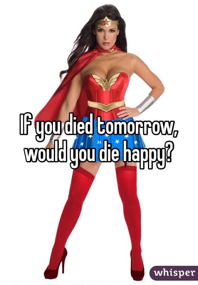 If you died tomorrow, would you die happy?