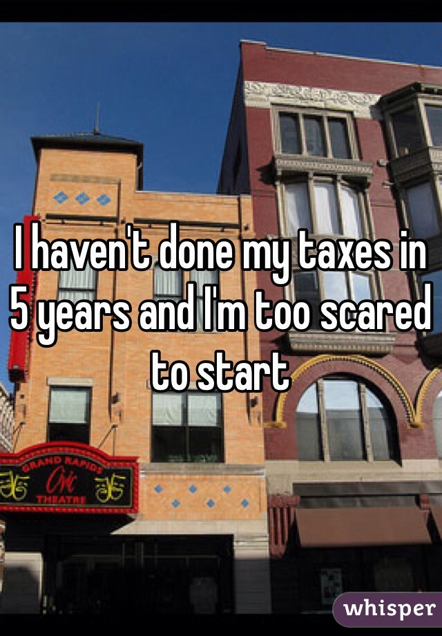I haven't done my taxes in 5 years and I'm too scared to start