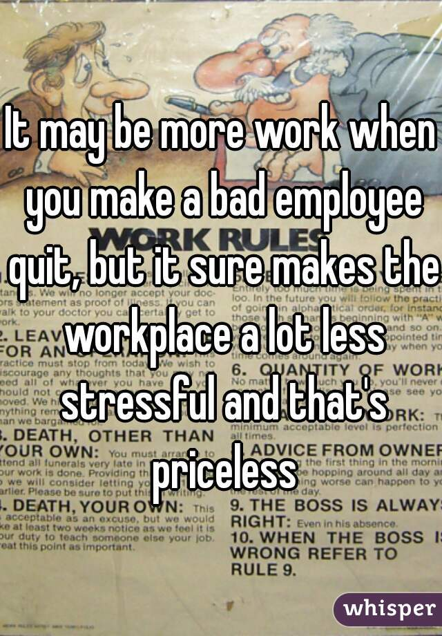 It may be more work when you make a bad employee quit, but it sure makes the workplace a lot less stressful and that's priceless