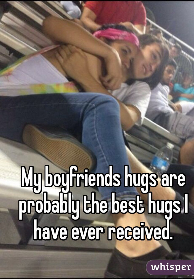 My boyfriends hugs are probably the best hugs I have ever received.