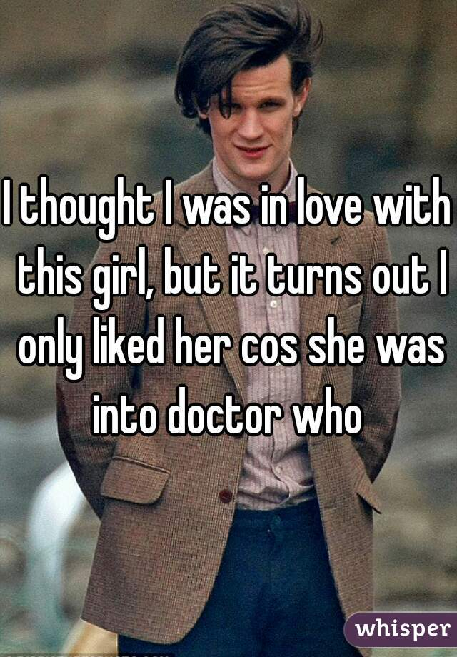 I thought I was in love with this girl, but it turns out I only liked her cos she was into doctor who